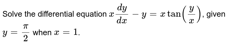 Solve the differential equation `x(dy)/(dx)-y=xtan(y/x)`, given `y=pi/2` when `x=1`.