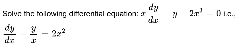 Solve the following differential equation: `x(dy)/(dx)-y-2x^3=0` i.e., `(dy)/(dx)-y/x=2x^2`