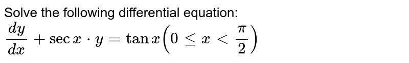 Solve the following differential equation: `(dy)/(dx)+secx*y=tanx(0lexltpi/2)`