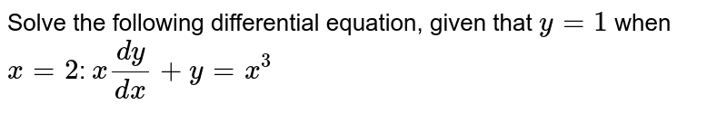 Solve the following differential equation, given that `y=1` when `x=2`: `x(dy)/(dx)+y=x^3`