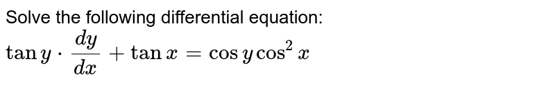 Solve the following differential equation: `tany*(dy)/(dx)+tanx=cosycos^2x`