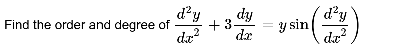 Find the order and degree of `(d^2y)/dx^2+3(dy)/(dx)=ysin((d^2y)/dx^2)`
