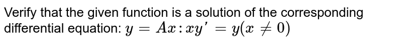 Verify that the given function is a solution of the corresponding differential equation: `y=Ax: xy'=y (x!=0)`