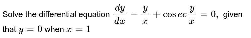 Solve the differential equation `(dy)/(dx)-y/x+cosecy/x=0,` given that `y=0` when `x=1`
