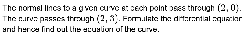 The normal lines to a given curve at each point pass through `(2,0)`. The curve passes through `(2,3)`. Formulate the differential equation and hence find out the equation of the curve.