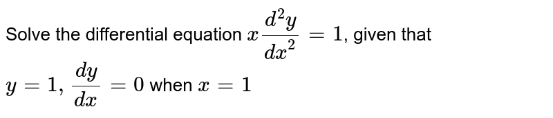 Solve the differential equation `x(d^2y)/dx^2=1`, given that `y=1, (dy)/(dx)=0` when `x=1`