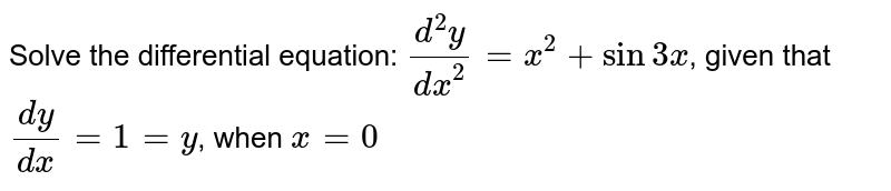 Solve the differential equation: `(d^2y)/dx^2=x^2+sin3x`, given that `(dy)/(dx)=1=y`, when `x=0`