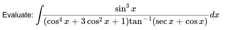 Evaluate: `int(sin^3x)/((cos^4x+3cos^2x+1)tan^-1(secx+cosx))dx`