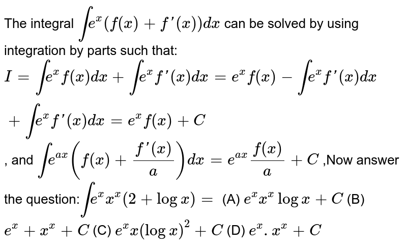The integral `inte^x(f(x)+f'(x))dx` can be solved by using integration by parts such that: `I=inte^xf(x)dx+inte^xf'(x)dx=e^xf(x)-inte^xf'(x)dx+inte^xf'(x)dx=e^xf(x)+C` , and `inte^(ax)(f(x)+(f'(x))/a)dx=e^(ax)f(x)/a+C` ,Now answer the question:`inte^x x^x(2+logx)=` (A) `e^x x^xlogx+C` (B) `e^x+x^x+C` (C) `e^x x(logx)^2+C` (D) `e^x.x^x+C`
