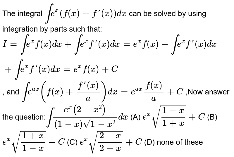The integral `inte^x(f(x)+f'(x))dx` can be solved by using integration by parts such that: `I=inte^xf(x)dx+inte^xf'(x)dx=e^xf(x)-inte^xf'(x)dx+inte^xf'(x)dx=e^xf(x)+C` , and `inte^(ax)(f(x)+(f'(x))/a)dx=e^(ax)f(x)/a+C` ,Now answer the question:`int(e^x(2-x^2))/((1-x)sqrt(1-x^2))dx` (A) `e^xsqrt((1-x)/(1+x))+C` (B) `e^xsqrt((1+x)/(1-x))+C` (C) `e^xsqrt((2-x)/(2+x))+C` (D) none of these
