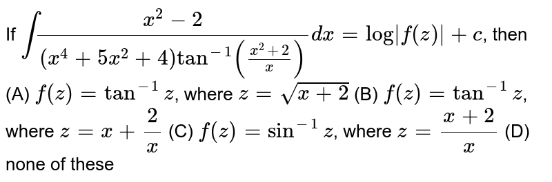 If `int(x^2-2)/((x^4+5x^2+4)tan^-1((x^2+2)/x))dx=log|f(z)|+c`, then (A) `f(z)=tan^-1z`, where `z=sqrt(x+2)` (B) `f(z)=tan^-1z`, where `z=x+2/x` (C) `f(z)=sin^-1z`, where `z=(x+2)/x` (D) none of these