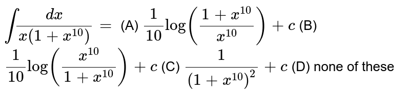 `intdx/(x(1+x^10))=` (A) `1/10 log((1+x^10)/x^10)+c` (B) `1/10 log(x^10/(1+x^10))+c` (C) `1/(1+x^10)^2+c` (D) none of these