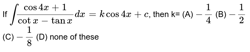 If `int(cos4x+1)/(cotx-tanx)dx=kcos4x+c`, then k= (A) `-1/4` (B) `-1/2` (C) `-1/8` (D) none of these