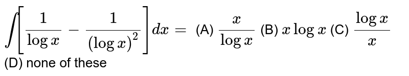 `int[1/logx-1/(logx)^2]dx=` (A) `x/logx` (B) `xlogx` (C) `logx/x` (D) none of these