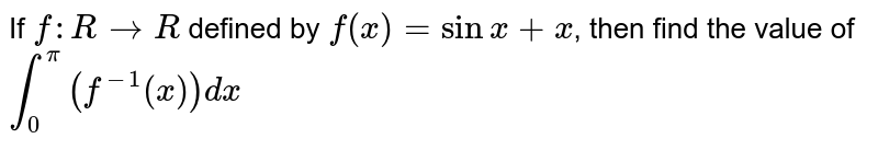 If `f:RrarrR` defined by `f(x)=sinx+x`, then find the value of `int_0^pi(f^-1(x))dx`