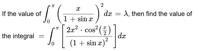If the value of `int_0^pi(x/(1+sinx))^2dx=lambda`, then find the value of the integral `=int_0^pi[(2x^2*cos^2(x/2))/(1+sinx)^2]dx`