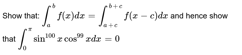 Show that: `int_a^bf(x)dx=int_(a+c)^(b+c)f(x-c)dx` and hence show that `int_0^pi sin^100xcos^99xdx=0`