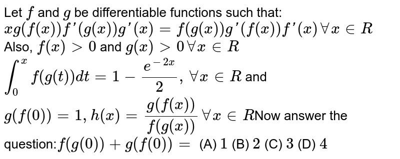 Let `f` and `g` be differentiable functions such that: `xg(f(x))f'(g(x))g'(x)=f(g(x))g'(f(x))f'(x) AA x in R` Also, `f(x)gt0` and `g(x)gt0 AA x in R``int_0^xf(g(t))dt=1-e^(-2x)/2, AA x in R` and `g(f(0))=1, h(x)=g(f(x))/f(g(x)) AA x in R`Now answer the question:`f(g(0))+g(f(0))=` (A) `1` (B) `2` (C) `3` (D) `4`
