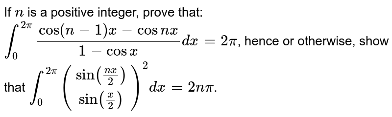 If `n` is a positive integer, prove that: `int_0^(2pi) (cos(n-1)x-cosnx)/(1-cosx)dx=2pi`, hence or otherwise, show that `int_0^(2pi) (sin((nx)/2)/sin(x/2))^2dx=2npi`.