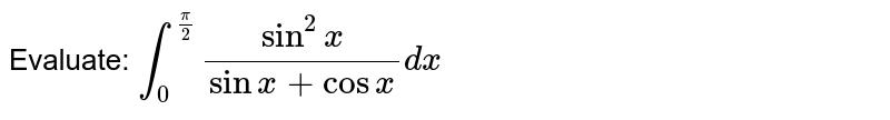 Evaluate: `int_0^(pi/2) sin^2x/(sinx+cosx)dx`