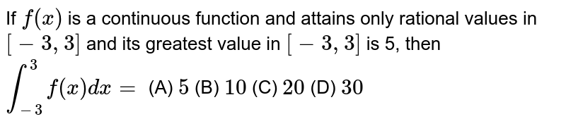 If `f(x)` is a continuous function and attains only rational values in `[-3,3]` and its greatest value in `[-3, 3]` is 5, then `int_-3^3f(x)dx=` (A) `5` (B) `10` (C) `20` (D) `30`