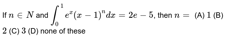 If `n in N` and `int_0^1 e^x(x-1)^ndx=2e-5`, then `n=` (A) `1` (B) `2` (C) `3` (D) none of these
