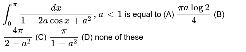 `int_0^pi dx/(1-2acosx+a^2), alt1` is equal to (A) `(pialog2)/4` (B) `(4pi)/(2-a^2)` (C) `pi/(1-a^2)` (D) none of these