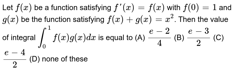 Let `f(x)` be a function satisfying `f'(x)=f(x)` with `f(0)=1` and `g(x)` be the function satisfying `f(x)+g(x)=x^2`. Then the value of integral `int_0^1 f(x)g(x)dx` is equal to (A) `(e-2)/4` (B) `(e-3)/2` (C) `(e-4)/2` (D) none of these