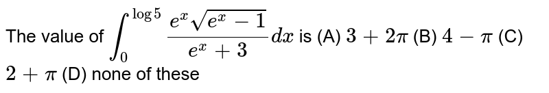 The value of `int_0^(log5) (e^xsqrt(e^x-1))/(e^x+3)dx` is (A) `3+2pi` (B) `4-pi` (C) `2+pi` (D) none of these