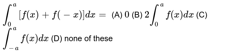 `int_0^a[f(x)+f(-x)]dx=` (A) `0` (B) `2int_0^a f(x)dx` (C) `int_-a^a f(x)dx` (D) none of these