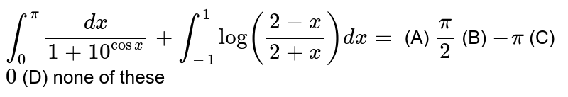 `int_0^pi dx/(1+10^(cosx))+int_(-1)^1 log((2-x)/(2+x))dx=` (A) `pi/2` (B) `-pi` (C) `0` (D) none of these