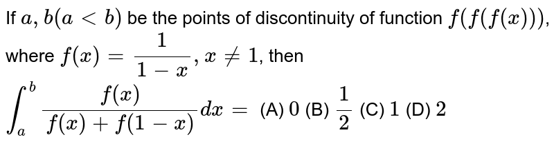 If `a, b (altb)` be the points of discontinuity of function `f(f(f(x)))`, where `f(x)=1/(1-x),x!=1`, then `int_a^b f(x)/(f(x)+f(1-x))dx=` (A) `0` (B) `1/2` (C) `1` (D) `2`
