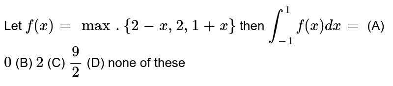 Let `f(x)=max. {2-x,2,1+x}` then `int_(-1)^1 f(x)dx=` (A) `0` (B) `2` (C) `9/2` (D) none of these