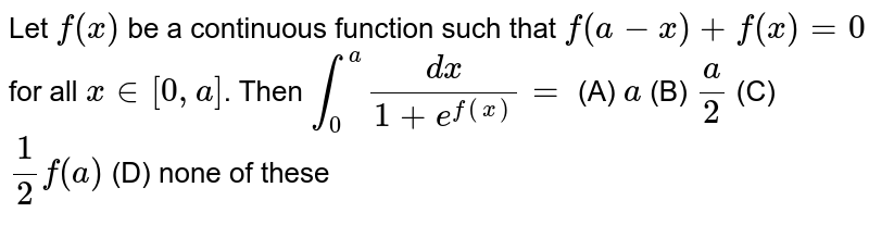 Let `f(x)` be a continuous function such that `f(a-x)+f(x)=0` for all `x in [0,a]`. Then `int_0^a dx/(1+e^(f(x)))=` (A) `a` (B) `a/2` (C) `1/2f(a)` (D) none of these