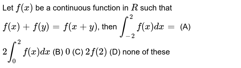 Let `f(x)` be a continuous function in `R` such that `f(x)+f(y)=f(x+y)`, then `int_-2^2 f(x)dx=` (A) `2int_0^2 f(x)dx` (B) `0` (C) `2f(2)` (D) none of these