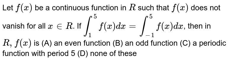 Let `f(x)` be a continuous function in `R` such that `f(x)` does not vanish for all `x in R`. If `int_1^5 f(x)dx=int_-1^5 f(x)dx`, then in `R, f(x)` is (A) an even function (B) an odd function (C) a periodic function with period 5 (D) none of these