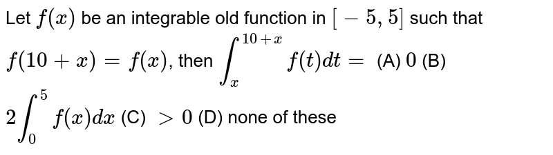 Let `f(x)` be an integrable old function in `[-5,5]` such that `f(10+x)=f(x)`, then `int_x^(10+x) f(t)dt=` (A) `0` (B) `2int_0^5 f(x)dx` (C) `gt0` (D) none of these