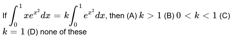 If `int_0^1 xe^(x^2) dx=k int_0^1 e^(x^2) dx`, then (A) `kgt1` (B) `0ltklt1` (C) `k=1` (D) none of these