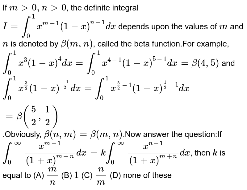 If `mgt0, ngt0`, the definite integral `I=int_0^1 x^(m-1)(1-x)^(n-1)dx` depends upon the values of `m` and `n` is denoted by `beta(m,n)`, called the beta function.For example, `int_0^1 x^3 (1-x)^4dx=int_0^1 x^(4-1) (1-x)^(5-1) dx=beta(4,5)` and `int_0^1 x^(3/2) (1-x)^((-1)/2)dx=int_0^1 x^(5/2-1) (1-x)^(1/2-1)dx=beta(5/2,1/2)`.Obviously, `beta(n,m)=beta(m,n)`.Now answer the question:If `int_0^oo x^(m-1)/(1+x)^(m+n)dx=k int_0^oo x^(n-1)/(1+x)^(m+n)dx`, then `k` is equal to (A) `m/n` (B) `1` (C) `n/m` (D) none of these