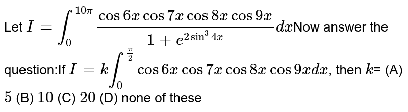 Let `I=int_0^(10pi) (cos6xcos7xcos8xcos9x)/(1+e^(2sin^3 4x))dx`Now answer the question:If `I=k int_0^(pi/2) cos6xcos7xcos8xcos9xdx`, then `k`= (A) `5` (B) `10` (C) `20` (D) none of these