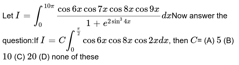 Let `I=int_0^(10pi) (cos6xcos7xcos8xcos9x)/(1+e^(2sin^3 4x))dx`Now answer the question:If `I=C int_0^(pi/2) cos6xcos8xcos2xdx`, then `C`= (A) `5` (B) `10` (C) `20` (D) none of these