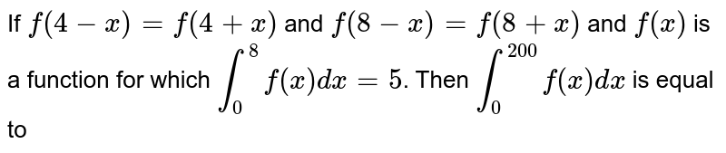 If `f(4-x)=f(4+x)` and `f(8-x)=f(8+x)` and `f(x)` is a function for which `int_0^8 f(x)dx=5`. Then `int_0^200 f(x)dx` is equal to