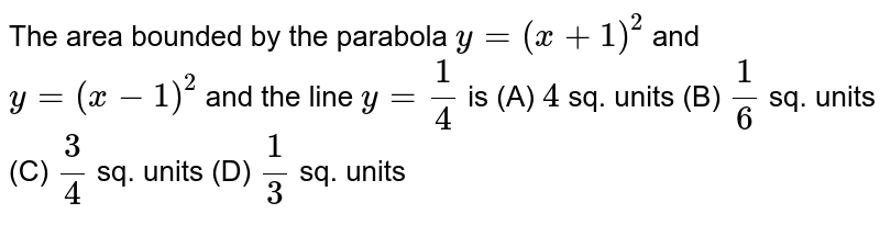 The area bounded by the parabola `y=(x+1)^2` and `y=(x-1)^2` and the line `y=1/4` is (A) `4` sq. units (B) `1/6` sq. units (C) `3/4` sq. units (D) `1/3` sq. units