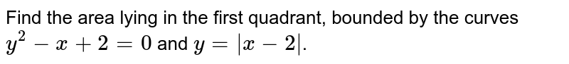 Find the area lying in the first quadrant, bounded by the curves `y^2-x+2 = 0` and `y= x-2 `.