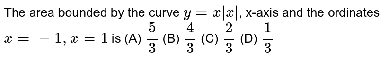 The area bounded by the curve `y=x  x `, x-axis and the ordinates `x=-1, x=1` is (A) `5/3` (B) `4/3` (C) `2/3` (D) `1/3`
