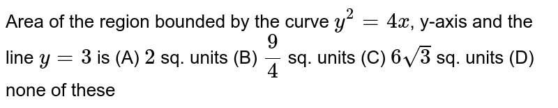 Area of the region bounded by the curve `y^2=4x`, y-axis and the line `y=3` is (A) `2` sq. units (B) `9/4` sq. units (C) `6sqrt(3)` sq. units (D) none of these
