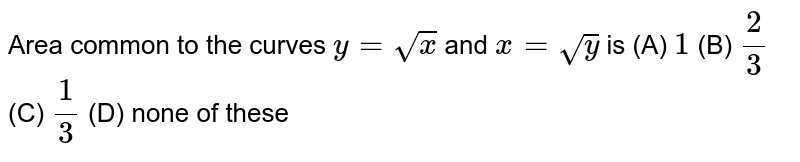 Area common to the curves `y=sqrt(x)` and `x=sqrt(y)` is (A) `1` (B) `2/3` (C) `1/3` (D) none of these