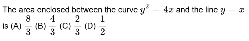 The area enclosed between the curve `y^2=4x` and the line `y=x` is (A) `8/3` (B) `4/3` (C) `2/3` (D) `1/2`