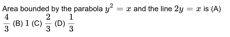 Area bounded by the parabola `y^2=x` and the line `2y=x` is (A) `4/3` (B) `1` (C) `2/3` (D) `1/3`