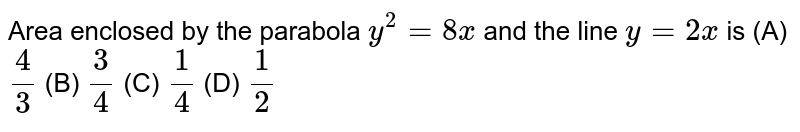 Area enclosed by the parabola `y^2=8x` and the line `y=2x` is (A) `4/3` (B) `3/4` (C) `1/4` (D) `1/2`